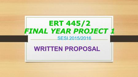 ERT 445/2 FINAL YEAR PROJECT 1 SESI 2015/2016 WRITTEN PROPOSAL WRITTEN PROPOSAL.