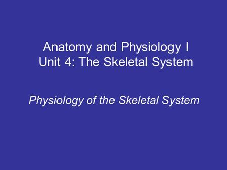 Anatomy and Physiology I Unit 4: The Skeletal System Physiology of the Skeletal System.