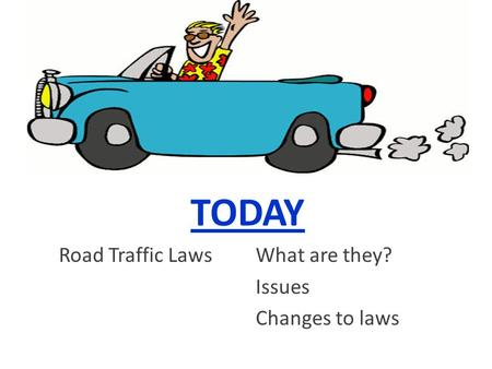TODAY Road Traffic LawsWhat are they? Issues Changes to laws.