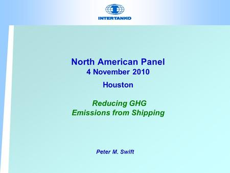 North American Panel 4 November 2010 Houston Reducing GHG Emissions from Shipping Peter M. Swift.