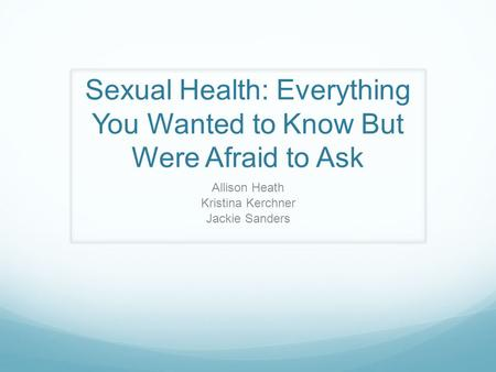 Sexual Health: Everything You Wanted to Know But Were Afraid to Ask Allison Heath Kristina Kerchner Jackie Sanders.