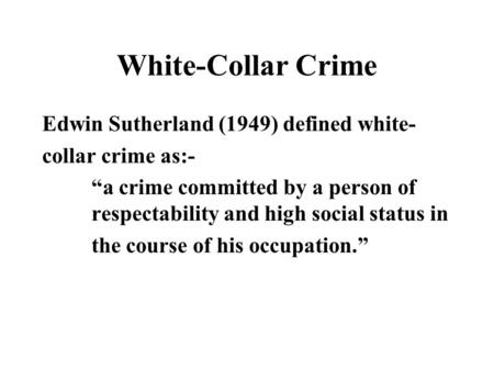 White-Collar Crime Edwin Sutherland (1949) defined white-
