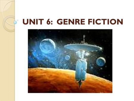 UNIT 6: GENRE FICTION. Genre Fiction Works of fiction with similar characters, plots, or settings (such as mystery, science fiction, romance, and fantasy)
