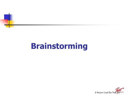 Brainstorming © Project Lead The Way, Inc.. Brainstorming The process used to find a solution to a problem by collecting ideas without regard for feasibility,