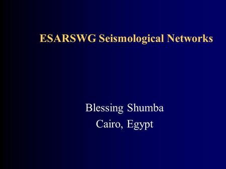 ESARSWG Seismological Networks Blessing Shumba Cairo, Egypt.