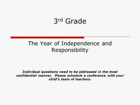 3 rd Grade The Year of Independence and Responsibility Individual questions need to be addressed in the most confidential manner. Please schedule a conference.