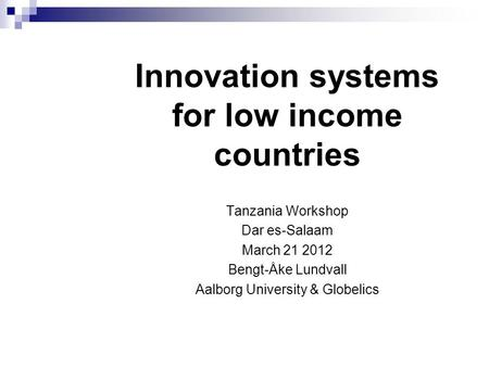 Innovation systems for low income countries Tanzania Workshop Dar es-Salaam March 21 2012 Bengt-Åke Lundvall Aalborg University & Globelics.