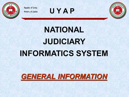 NATIONAL JUDICIARY INFORMATICS SYSTEM GENERAL INFORMATION U Y A P Republic of Turkey Ministry of Justice.