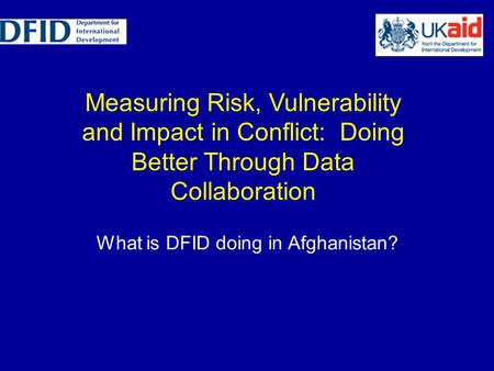 Measuring Risk, Vulnerability and Impact in Conflict: Doing Better Through Data Collaboration What is DFID doing in Afghanistan?