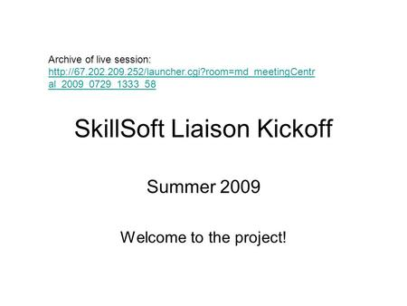 SkillSoft Liaison Kickoff Summer 2009 Welcome to the project! Archive of live session:  al_2009_0729_1333_58.