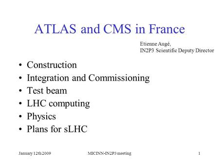 January 12th 2009MICINN-IN2P3 meeting1 ATLAS and CMS in France Construction Integration and Commissioning Test beam LHC computing Physics Plans for sLHC.