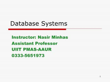 1 Database Systems Instructor: Nasir Minhas Assistant Professor UIIT PMAS-AAUR 0333-5651973.