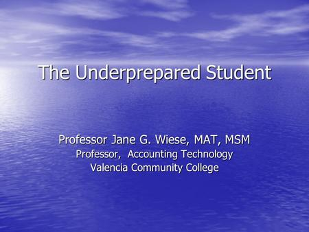 The Underprepared Student Professor Jane G. Wiese, MAT, MSM Professor, Accounting Technology Valencia Community College.