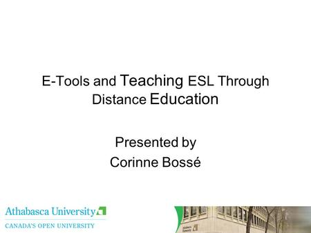 E-Tools and Teaching ESL Through Distance Education Presented by Corinne Bossé.