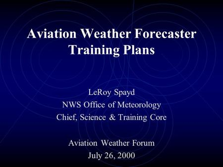 Aviation Weather Forecaster Training Plans LeRoy Spayd NWS Office of Meteorology Chief, Science & Training Core Aviation Weather Forum July 26, 2000.