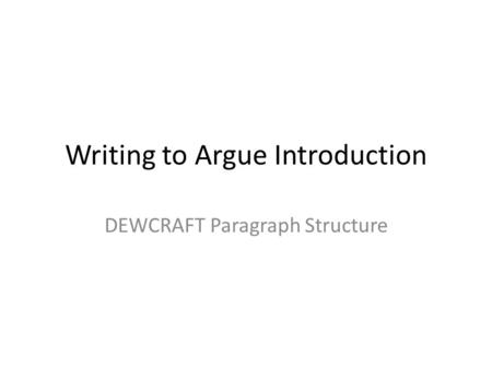 Writing to Argue Introduction DEWCRAFT Paragraph Structure.