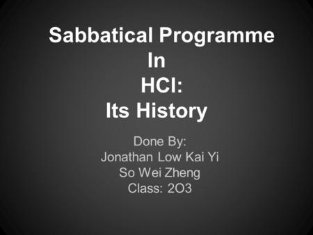 Sabbatical Programme In HCI: Its History Done By: Jonathan Low Kai Yi So Wei Zheng Class: 2O3.