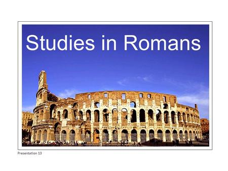 Studies in Romans Presentation 13. Summary of Contents OPENING REMARKS: 1:1-17 BAD NEWS: Universality of sin and its condemnation 1:18 - 3:20 GOOD NEWS.