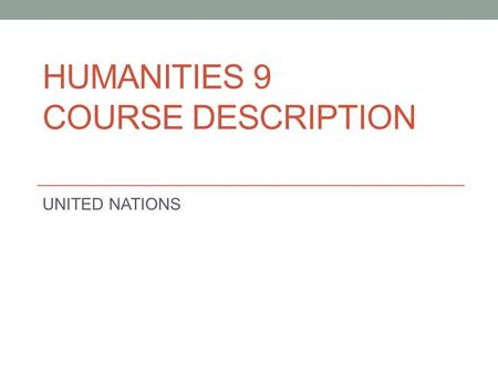 HUMANITIES 9 COURSE DESCRIPTION UNITED NATIONS. Introduction In order to better prepare you for your entrance into the IGCSE programme next year, you.