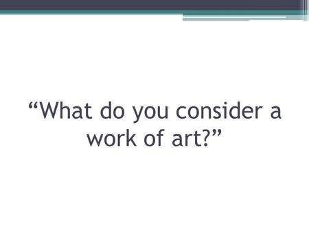 """What do you consider a work of art?"". Arts and Humanities Mr. Green."