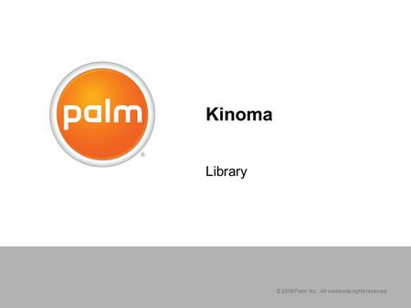 © 2006 Palm, Inc. All worldwide rights reserved. Kinoma Library.