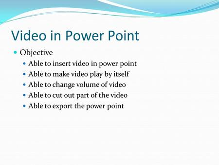 Video in Power Point Objective Able to insert video in power point Able to make video play by itself Able to change volume of video Able to cut out part.