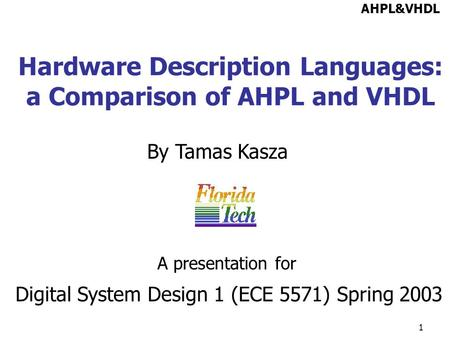 1 Hardware Description Languages: a Comparison of AHPL and VHDL By Tamas Kasza AHPL&VHDL Digital System Design 1 (ECE 5571) Spring 2003 A presentation.