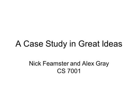 A Case Study in Great Ideas Nick Feamster and Alex Gray CS 7001.