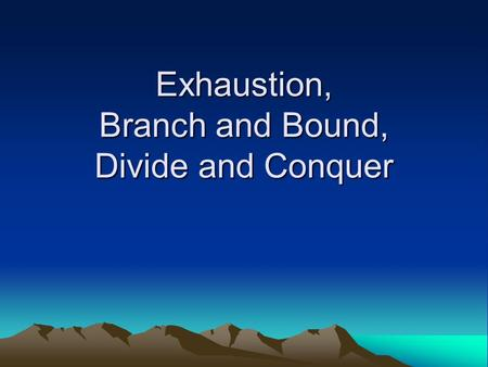 Exhaustion, Branch and Bound, Divide and Conquer.