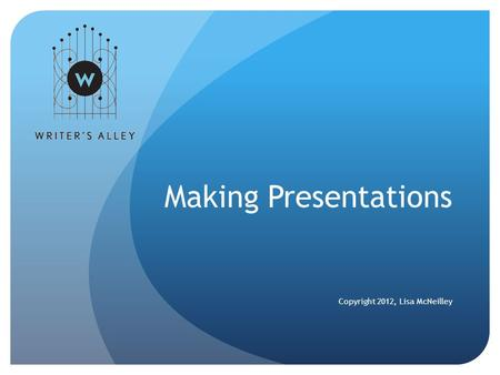 Making Presentations Copyright 2012, Lisa McNeilley.