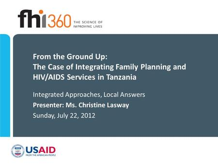 From the Ground Up: The Case of Integrating Family Planning and HIV/AIDS Services in Tanzania Integrated Approaches, Local Answers Presenter: Ms. Christine.