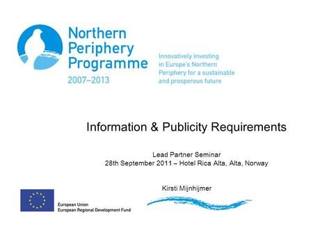 Information & Publicity Requirements Lead Partner Seminar 28th September 2011 – Hotel Rica Alta, Alta, Norway Kirsti Mijnhijmer.