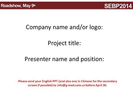SEBP2014SEBP2014 Roadshow, May 9 th Company name and/or logo: Project title: Presenter name and position: Please send your English PPT (and also one in.
