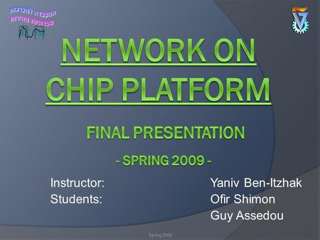 Instructor:Yaniv Ben-Itzhak Students:Ofir Shimon Guy Assedou Spring 2009.
