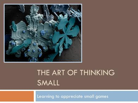THE ART OF THINKING SMALL Learning to appreciate small games.