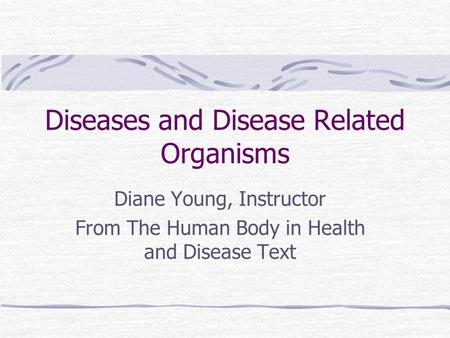 Diseases and Disease Related Organisms Diane Young, Instructor From The Human Body in Health and Disease Text.