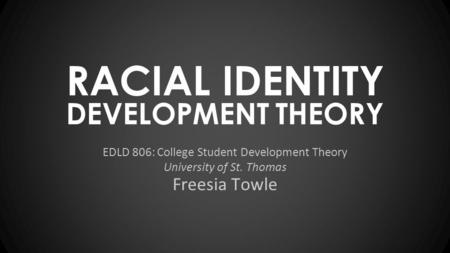DEVELOPMENT THEORY EDLD 806: College Student Development Theory University of St. Thomas RACIAL IDENTITY Freesia Towle.