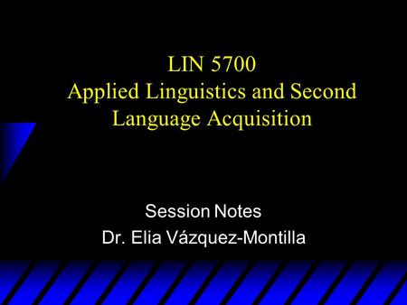 LIN 5700 Applied Linguistics and Second Language Acquisition Session Notes Dr. Elia Vázquez-Montilla.