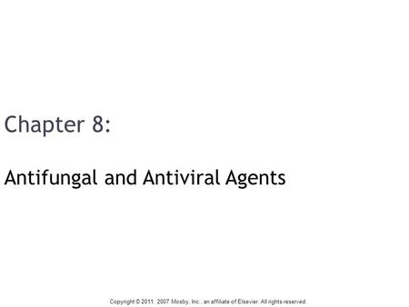 Chapter 8: Antifungal and Antiviral Agents Copyright © 2011, 2007 Mosby, Inc., an affiliate of Elsevier. All rights reserved.