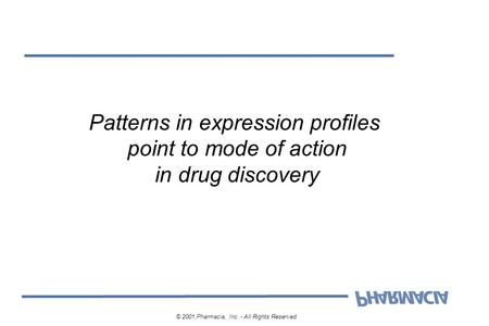 Patterns in expression profiles point to mode of action in drug discovery © 2001,Pharmacia, Inc. - All Rights Reserved.