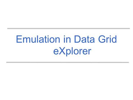 Emulation in Data Grid eXplorer. Emulation problematic Distributed applicationTarget environment Simulation Emulation App. Model Env. model Formal analysis.
