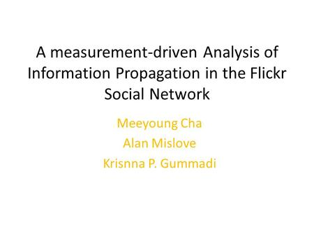 A measurement-driven Analysis of Information Propagation in the Flickr Social Network Meeyoung Cha Alan Mislove Krisnna P. Gummadi.