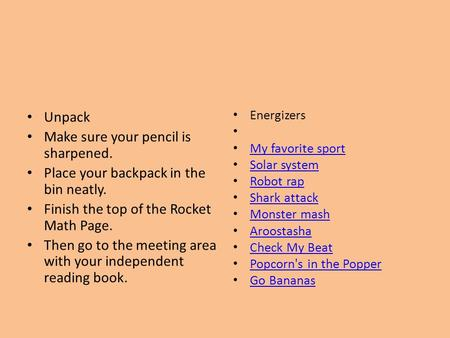 Unpack Make sure your pencil is sharpened. Place your backpack in the bin neatly. Finish the top of the Rocket Math Page. Then go to the meeting area with.