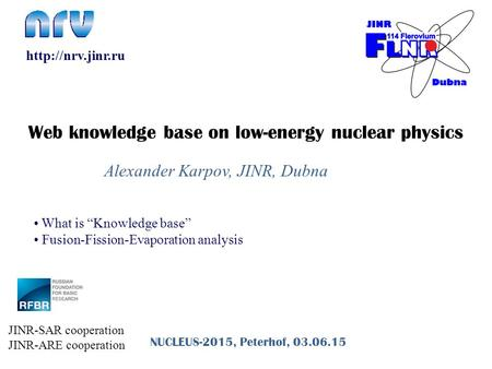 "Alexander Karpov, JINR, Dubna NUCLEUS-2015, Peterhof, 03.06.15 What is ""Knowledge base"" Fusion-Fission-Evaporation analysis  Web knowledge."