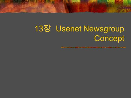 13 장 Usenet Newsgroup Concept. contents What are Usenet Newsgroups? How do you read newsgroup? Finding Interesting Newsgroups Choosing What to Read Sending.