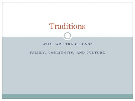 WHAT ARE TRADITIONS? FAMILY, COMMUNITY, AND CULTURE Traditions.