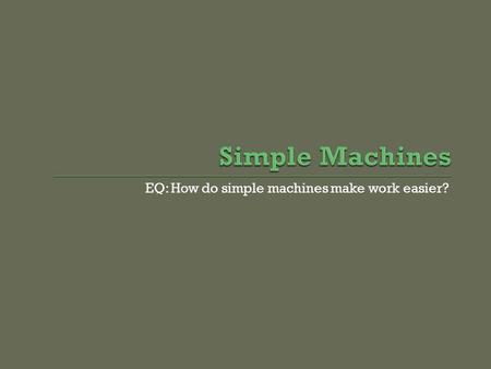 EQ: How do simple machines make work easier?.  Machines make doing work easier.  But they do not decrease the work that you do.  Instead, they change.
