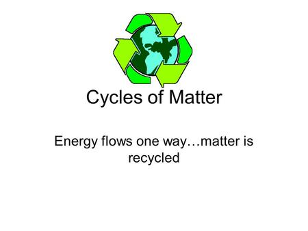 Cycles of Matter Energy flows one way…matter is recycled.