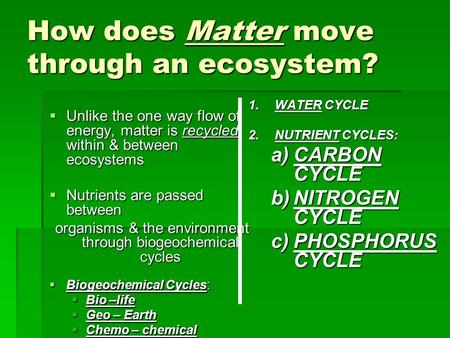 How does Matter move through an ecosystem?  Unlike the one way flow of energy, matter is recycled within & between ecosystems  Nutrients are passed between.