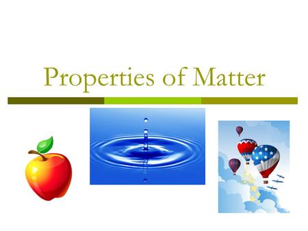 Properties of Matter. Matter  Is anything that takes up space.  The three states of matter are: solid, liquid, gas. Solid Liquid Gas.